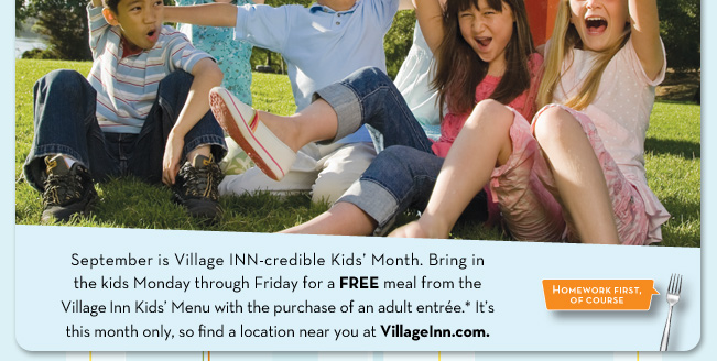 September is Village INN—credible Kids' Month. Bring in the kids Monday through Friday for a FREE meal from the Village Inn Kids' Menu with the purchase of an adult entrée.* It's this month only, so find a location near you at VillageInn.com.