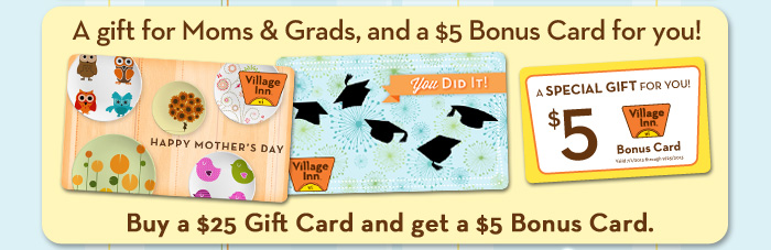 A gift for Moms & Grads, and a $5 Bonus Card for you! Buy a $25 Gift Card and get a $5 Bonus Card.