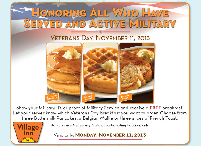 Show your Military ID, or proof of Military Service and receive a FREE breakfast. Let your server know which Veterans Day breakfast you want to order. Choose from three Buttermilk Pancakes, a Belgian Waffle or three slices of French Toast.