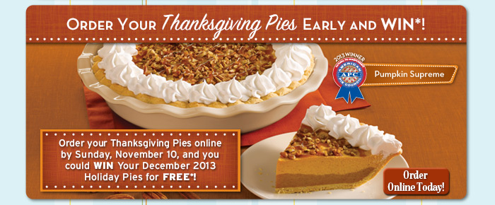 Order your Thanksgiving Pies online by Sunday, November 10, and you could WIN Your December 2013 Holiday Pies for FREE*!